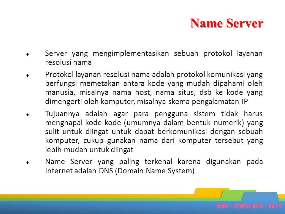CMS - STMIK BPN - 2014 Klasifikasi HTTP Server • Web server • Aplikasi server yg melayani request menggunakan protokol HTTP • Tiny web server • Web server kecil yg lebih cepat, namun memiliki fungsionalitas yg terbatas • Personal web server • Web server kecil dengan fungsionalitas terbatas yg dapat berjalan di sistem operasi klien.