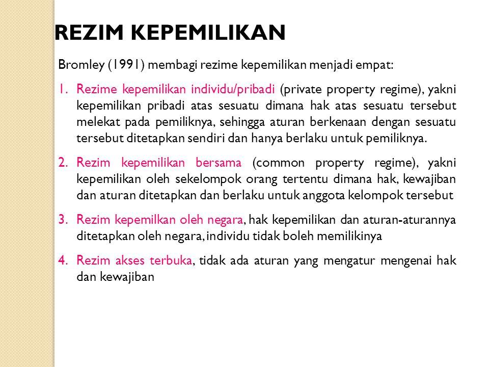 REZIM KEPEMILIKAN Bromley (1991) membagi rezime kepemilikan menjadi empat: 1.Rezime kepemilikan individu/pribadi (private property regime), yakni kepe