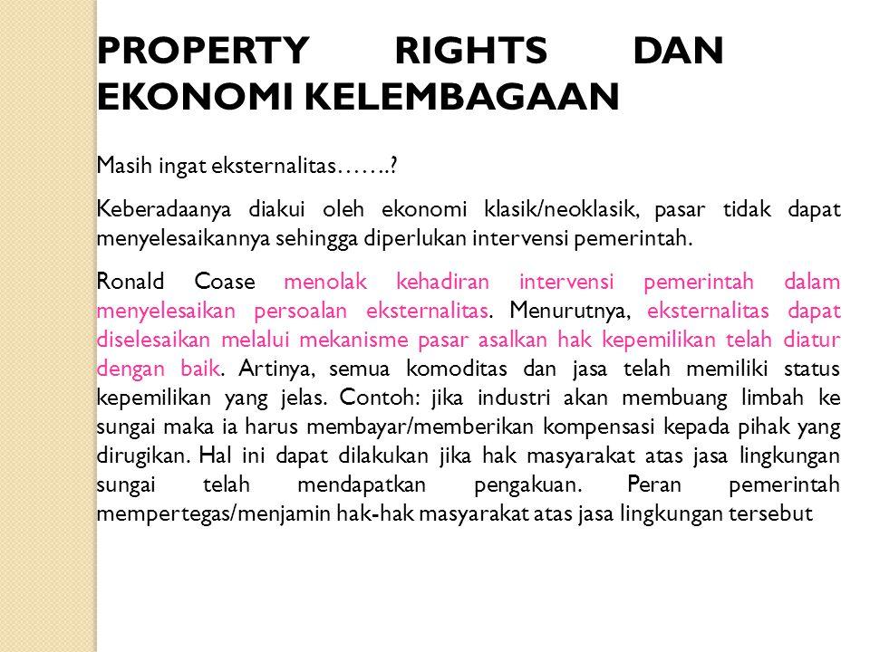 PROPERTY RIGHTS DAN EKONOMI KELEMBAGAAN Masih ingat eksternalitas…….? Keberadaanya diakui oleh ekonomi klasik/neoklasik, pasar tidak dapat menyelesaik