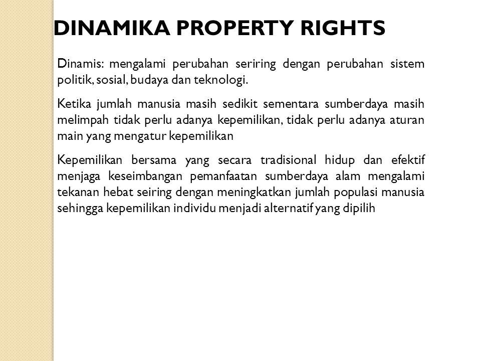 DINAMIKA PROPERTY RIGHTS Dinamis: mengalami perubahan seriring dengan perubahan sistem politik, sosial, budaya dan teknologi. Ketika jumlah manusia ma