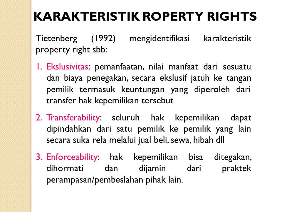 KARAKTERISTIK ROPERTY RIGHTS Tietenberg (1992) mengidentifikasi karakteristik property right sbb: 1.Ekslusivitas: pemanfaatan, nilai manfaat dari sesu