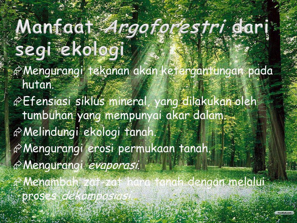  Mengurangi tekanan akan ketergantungan pada hutan.  Efensiasi siklus mineral, yang dilakukan oleh tumbuhan yang mempunyai akar dalam.  Melindungi