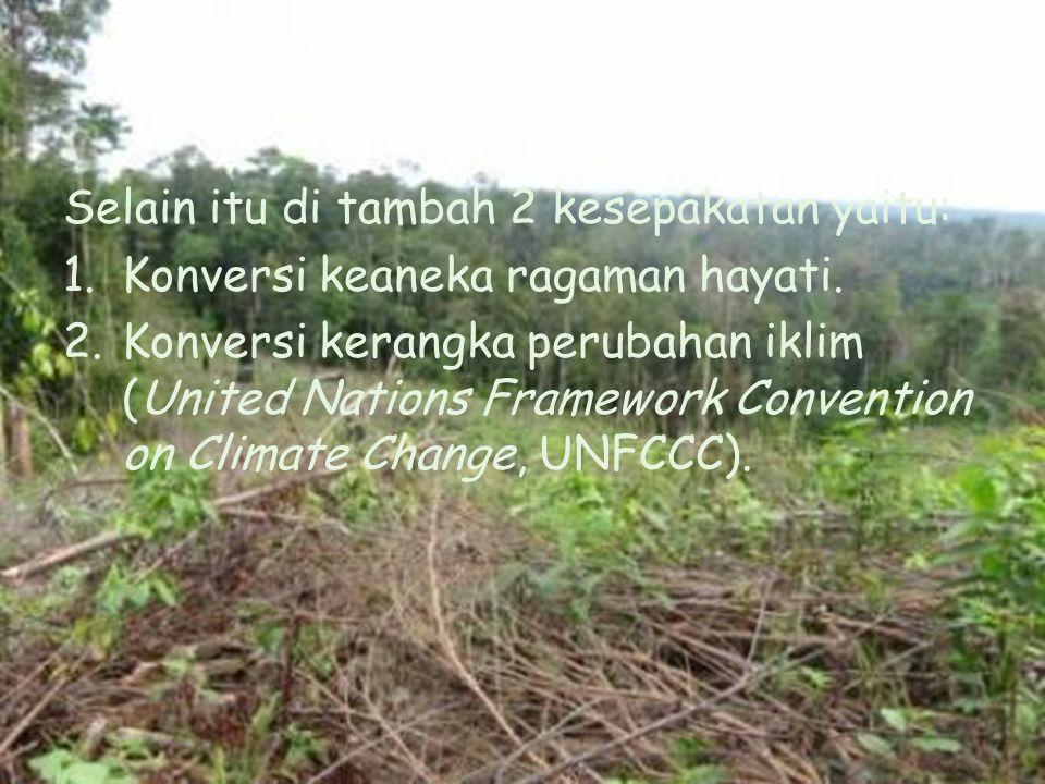 Selain itu di tambah 2 kesepakatan yaitu: 1.Konversi keaneka ragaman hayati. 2.Konversi kerangka perubahan iklim (United Nations Framework Convention