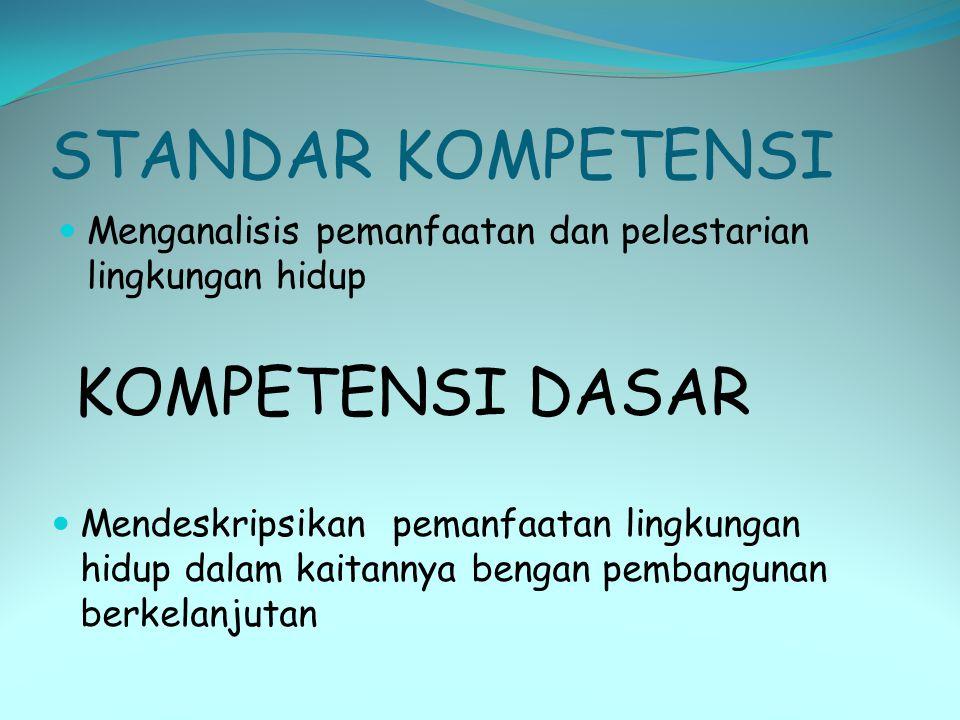 STANDAR KOMPETENSI  Menganalisis pemanfaatan dan pelestarian lingkungan hidup KOMPETENSI DASAR  Mendeskripsikan pemanfaatan lingkungan hidup dalam k