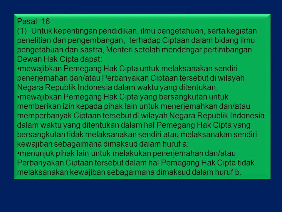 Pasal 16 (1) Untuk kepentingan pendidikan, ilmu pengetahuan, serta kegiatan penelitian dan pengembangan, terhadap Ciptaan dalam bidang ilmu pengetahuan dan sastra, Menteri setelah mendengar pertimbangan Dewan Hak Cipta dapat: •mewajibkan Pemegang Hak Cipta untuk melaksanakan sendiri penerjemahan dan/atau Perbanyakan Ciptaan tersebut di wilayah Negara Republik Indonesia dalam waktu yang ditentukan; •mewajibkan Pemegang Hak Cipta yang bersangkutan untuk memberikan izin kepada pihak lain untuk menerjemahkan dan/atau memperbanyak Ciptaan tersebut di wilayah Negara Republik Indonesia dalam waktu yang ditentukan dalam hal Pemegang Hak Cipta yang bersangkutan tidak melaksanakan sendiri atau melaksanakan sendiri kewajiban sebagaimana dimaksud dalam huruf a; •menunjuk pihak lain untuk melakukan penerjemahan dan/atau Perbanyakan Ciptaan tersebut dalam hal Pemegang Hak Cipta tidak melaksanakan kewajiban sebagaimana dimaksud dalam huruf b.