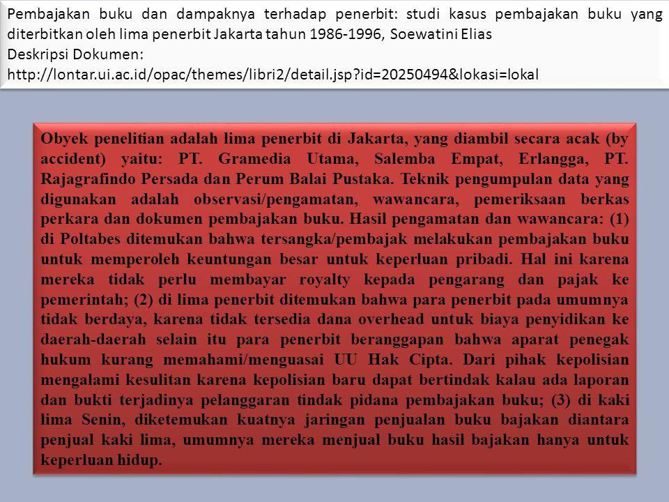 Pembajakan buku dan dampaknya terhadap penerbit: studi kasus pembajakan buku yang diterbitkan oleh lima penerbit Jakarta tahun 1986-1996, Soewatini Elias Deskripsi Dokumen: http://lontar.ui.ac.id/opac/themes/libri2/detail.jsp id=20250494&lokasi=lokal Pembajakan buku dan dampaknya terhadap penerbit: studi kasus pembajakan buku yang diterbitkan oleh lima penerbit Jakarta tahun 1986-1996, Soewatini Elias Deskripsi Dokumen: http://lontar.ui.ac.id/opac/themes/libri2/detail.jsp id=20250494&lokasi=lokal Obyek penelitian adalah lima penerbit di Jakarta, yang diambil secara acak (by accident) yaitu: PT.