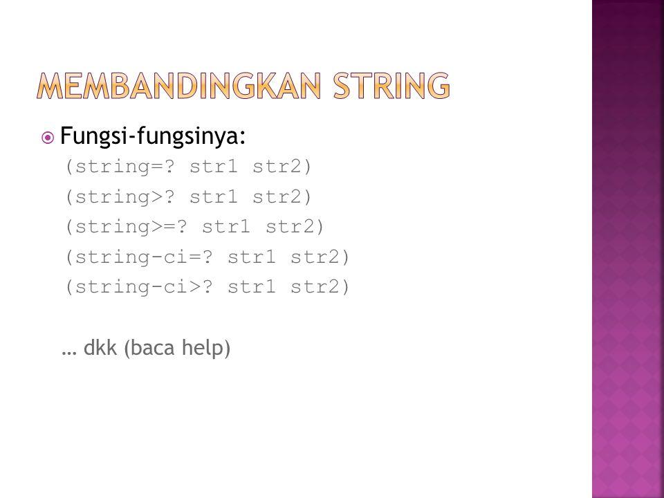 Fungsi-fungsinya: (string=? str1 str2) (string>? str1 str2) (string>=? str1 str2) (string-ci=? str1 str2) (string-ci>? str1 str2) … dkk (baca help)