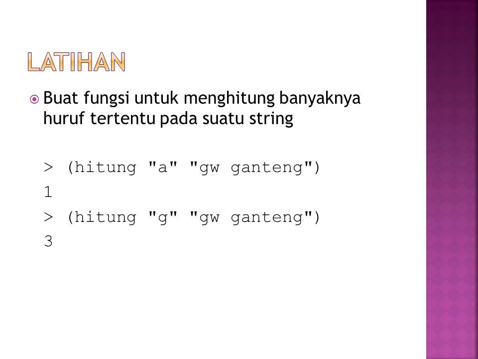  Buat fungsi untuk menghitung banyaknya huruf tertentu pada suatu string > (hitung a gw ganteng ) 1 > (hitung g gw ganteng ) 3