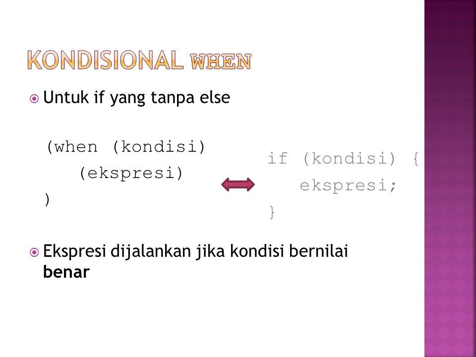  Untuk if yang tanpa else (when (kondisi) (ekspresi) )  Ekspresi dijalankan jika kondisi bernilai benar if (kondisi) { ekspresi; }