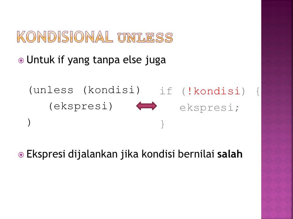  Untuk if yang tanpa else juga (unless (kondisi) (ekspresi) )  Ekspresi dijalankan jika kondisi bernilai salah if (!kondisi) { ekspresi; }