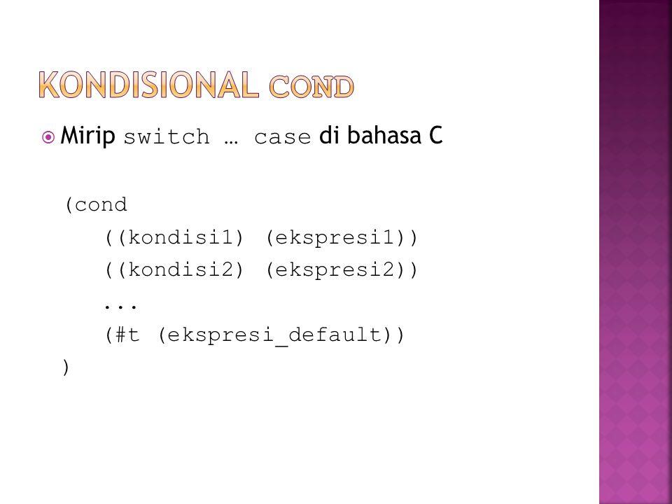  Mirip switch … case di bahasa C (cond ((kondisi1) (ekspresi1)) ((kondisi2) (ekspresi2))... (#t (ekspresi_default)) )