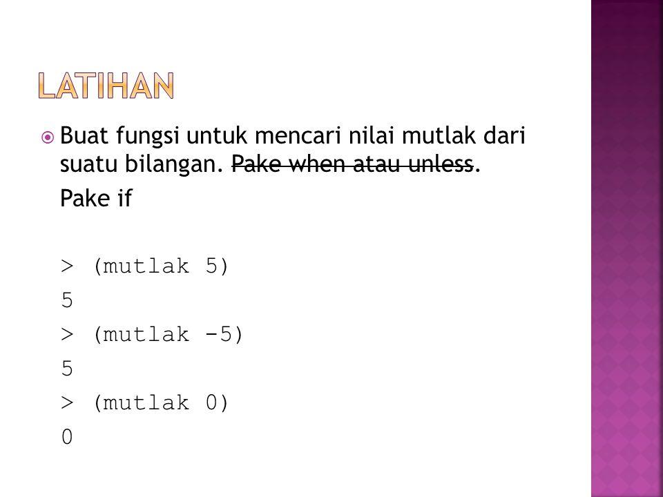 Buat fungsi untuk mencari nilai mutlak dari suatu bilangan. Pake when atau unless. Pake if > (mutlak 5) 5 > (mutlak -5) 5 > (mutlak 0) 0