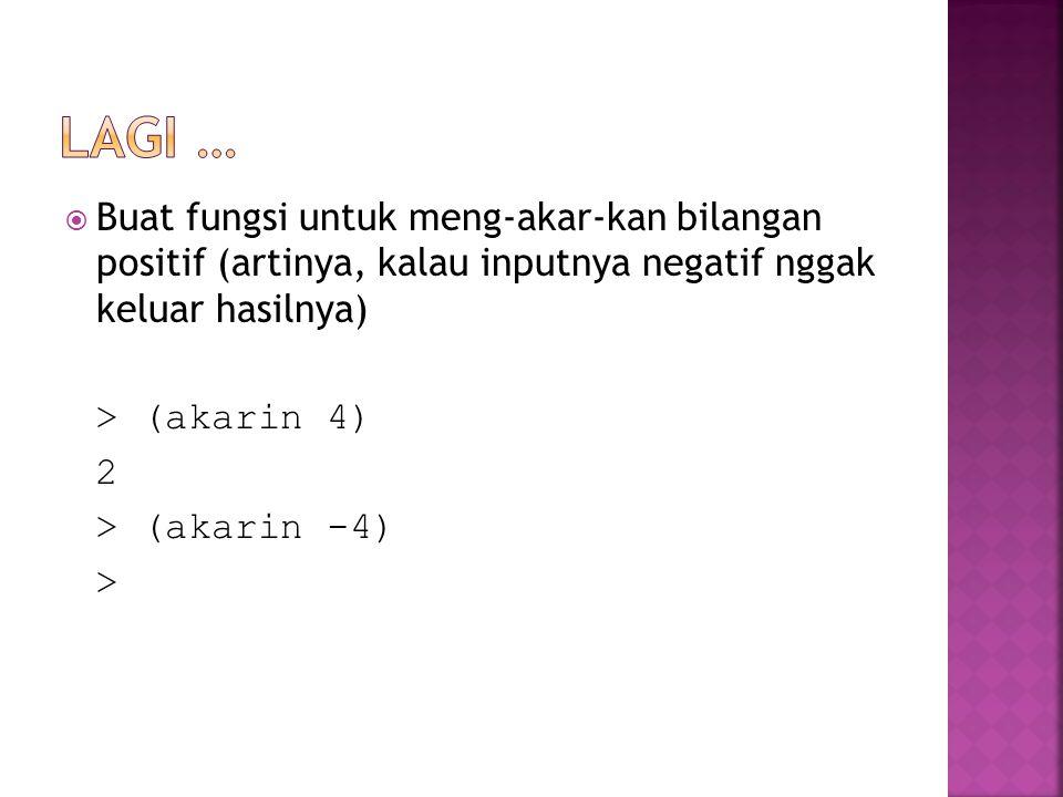  Buat fungsi untuk meng-akar-kan bilangan positif (artinya, kalau inputnya negatif nggak keluar hasilnya) > (akarin 4) 2 > (akarin -4) >