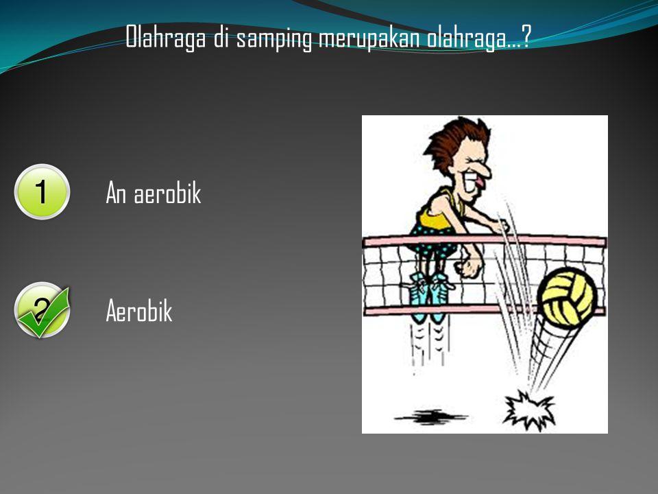 Olahraga di samping merupakan olahraga…? An aerobik Aerobik