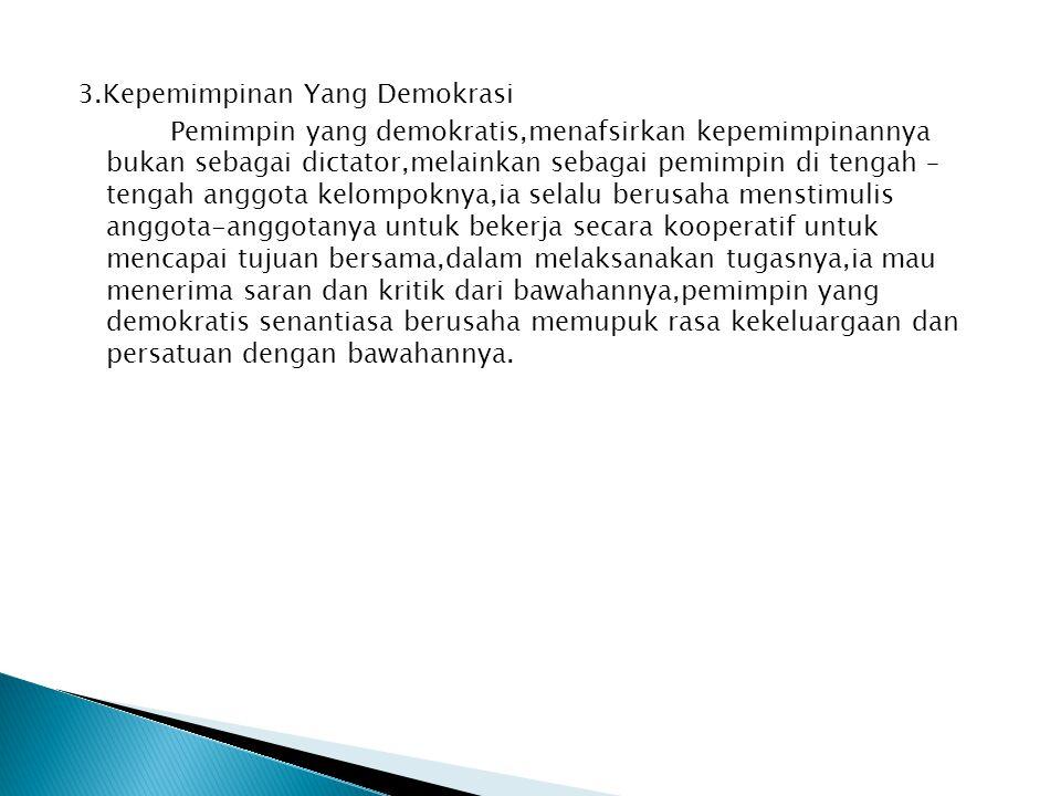 3.Kepemimpinan Yang Demokrasi Pemimpin yang demokratis,menafsirkan kepemimpinannya bukan sebagai dictator,melainkan sebagai pemimpin di tengah – tenga