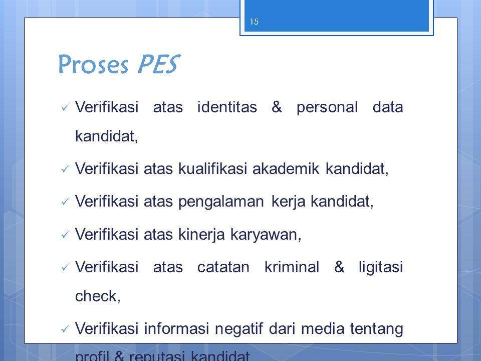 Proses PES  Verifikasi atas identitas & personal data kandidat,  Verifikasi atas kualifikasi akademik kandidat,  Verifikasi atas pengalaman kerja k