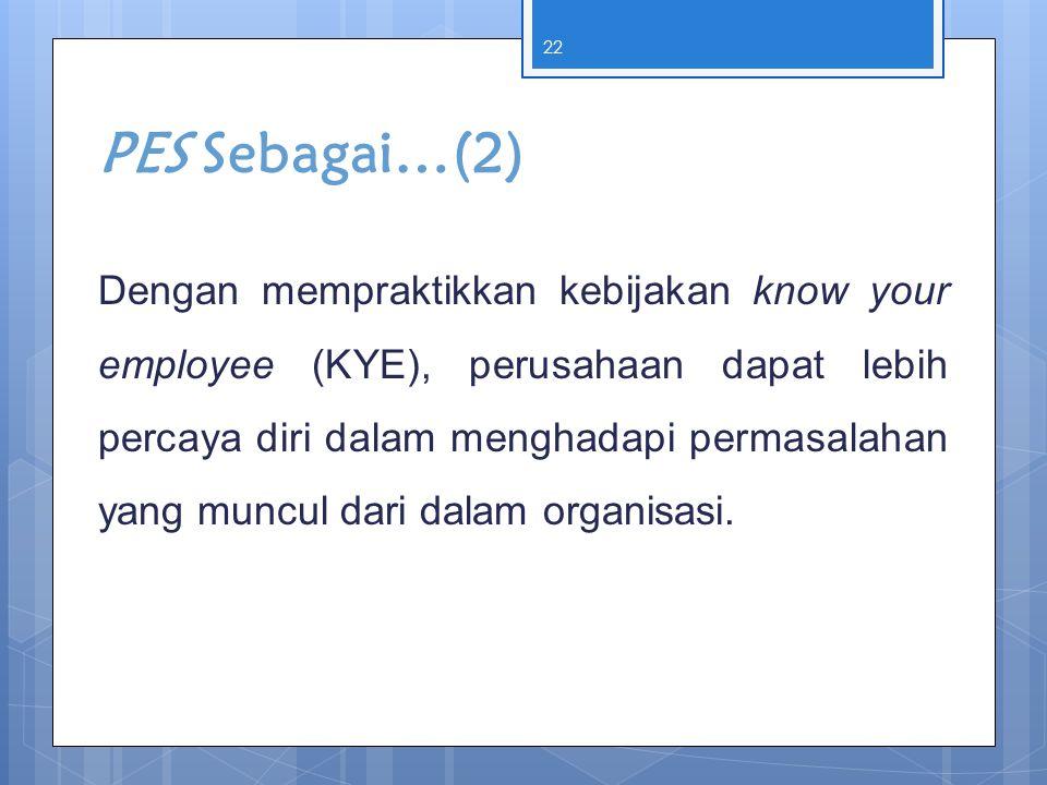 PES Sebagai…(2) Dengan mempraktikkan kebijakan know your employee (KYE), perusahaan dapat lebih percaya diri dalam menghadapi permasalahan yang muncul