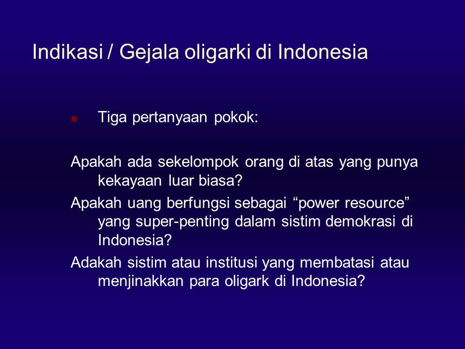 Indikasi / Gejala oligarki di Indonesia  Tiga pertanyaan pokok: Apakah ada sekelompok orang di atas yang punya kekayaan luar biasa? Apakah uang berfu