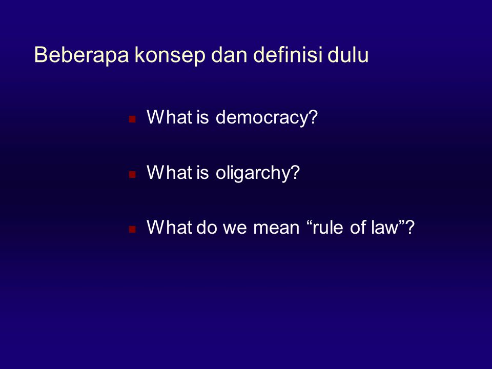 "Beberapa konsep dan definisi dulu  What is democracy?  What is oligarchy?  What do we mean ""rule of law""?"
