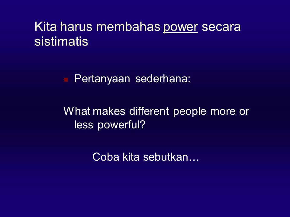 Kita harus membahas power secara sistimatis  Pertanyaan sederhana: What makes different people more or less powerful? Coba kita sebutkan…