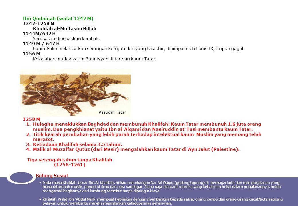 Ibn Qudamah (wafat 1242 M) 1242-1258 M Khalifah al-Mu'tasim Billah 1244M/642 H Yerusalem dibebaskan kembali. 1249 M / 647 H Kaum Salib melancarkan ser