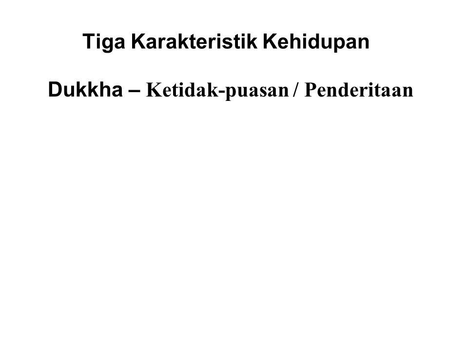 Tiga Karakteristik Kehidupan Dukkha – Ketidak-puasan / Penderitaan Because all things are impermanent, existence is subject to dukkha. There will alwa