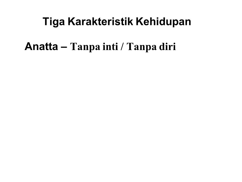 Tiga Karakteristik Kehidupan Anatta – Tanpa inti / Tanpa diri There is no permanent or unchanging self. The 'self' which we are conditioned to believe