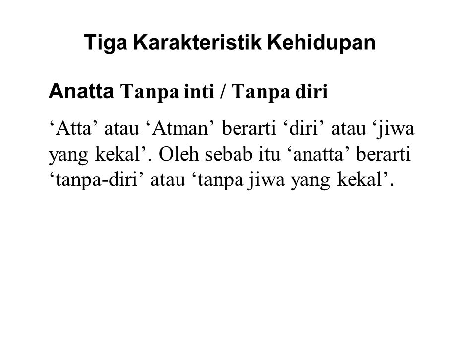 Tiga Karakteristik Kehidupan Anatta Tanpa inti / Tanpa diri 'Atta' atau 'Atman' berarti 'diri' atau 'jiwa yang kekal'. Oleh sebab itu 'anatta' berarti