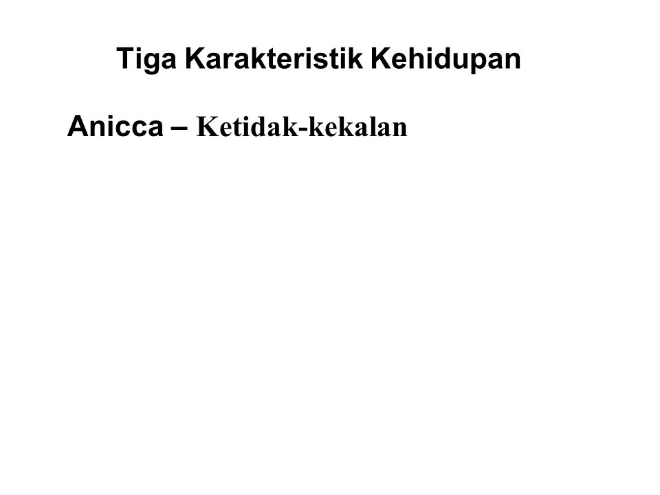 Tiga Karakteristik Kehidupan Anicca – Ketidak-kekalan All things are impermanent, and everything is in the process of changing into something else. Fo