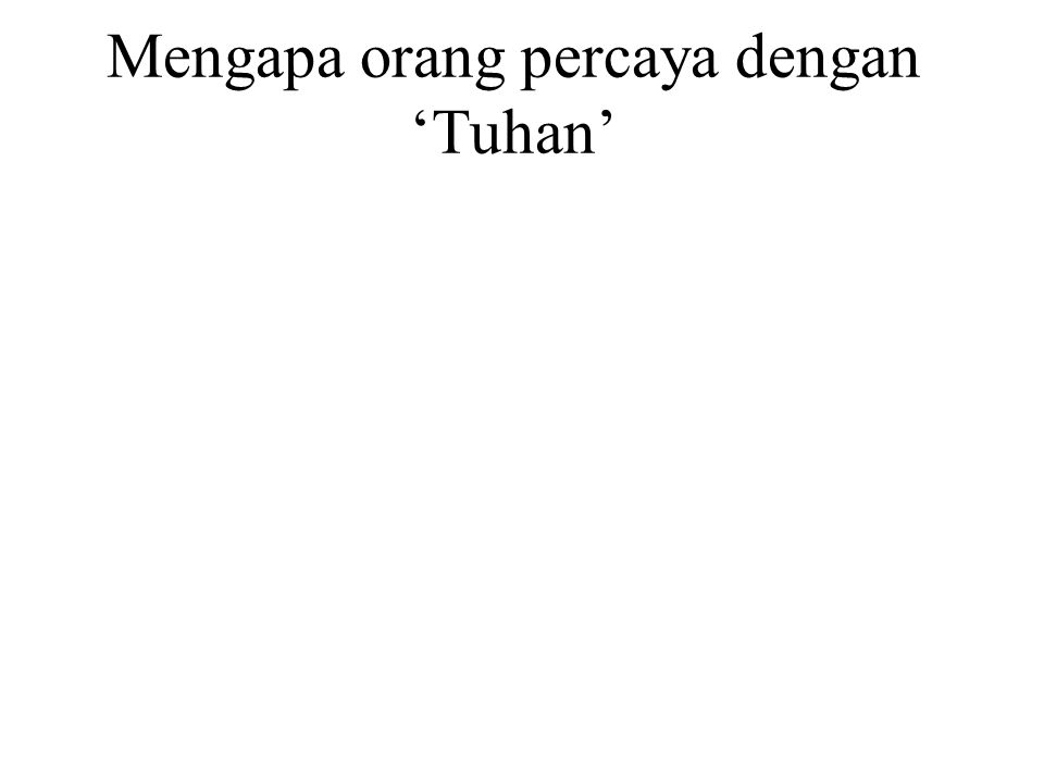 Mengapa orang percaya dengan 'Tuhan' Two psychological reasons : 1.Self protection 2.Self preservation