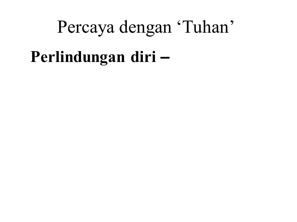 Percaya dengan 'Tuhan' Perlindungan diri – Desire for someone or something to protect or save us from trouble. Desire for someone or something to gran