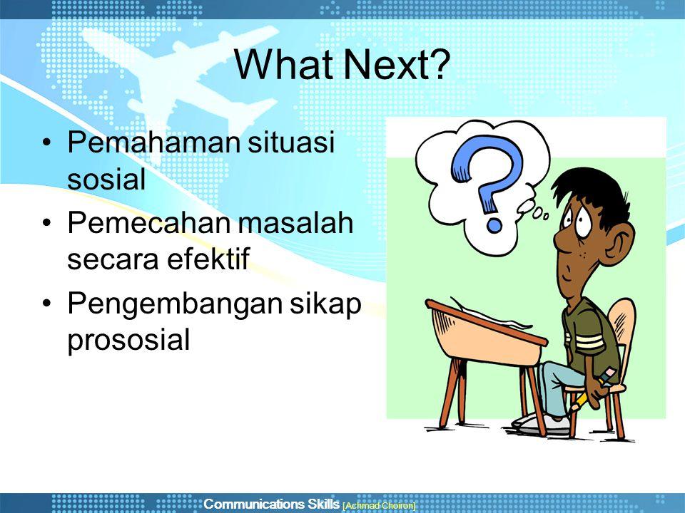 Communications Skills [Achmad Choiron] What Next? •Pemahaman situasi sosial •Pemecahan masalah secara efektif •Pengembangan sikap prososial