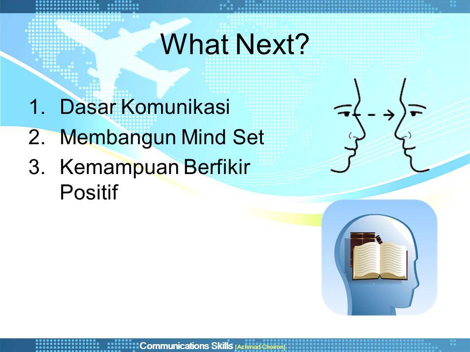 Communications Skills [Achmad Choiron] What Next? 1.Dasar Komunikasi 2.Membangun Mind Set 3.Kemampuan Berfikir Positif