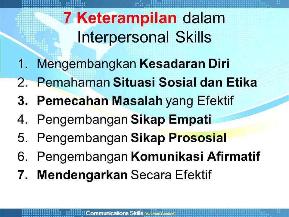 Communications Skills [Achmad Choiron] 7 Keterampilan dalam Interpersonal Skills 1.Mengembangkan Kesadaran Diri 2.Pemahaman Situasi Sosial dan Etika 3