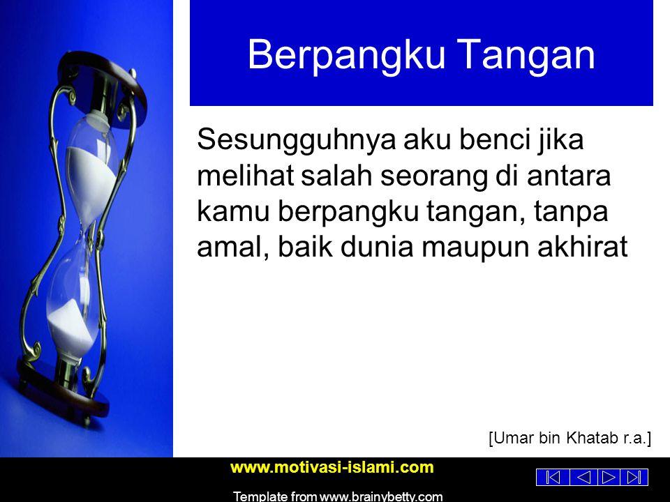 www.motivasi-islami.com Template from www.brainybetty.com Berpangku Tangan Sesungguhnya aku benci jika melihat salah seorang di antara kamu berpangku tangan, tanpa amal, baik dunia maupun akhirat [Umar bin Khatab r.a.]