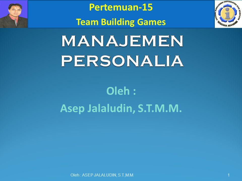 Oleh : Asep Jalaludin, S.T.M.M. Oleh : ASEP JALALUDIN, S.T.,M.M. Pertemuan-15 Team Building Games 1