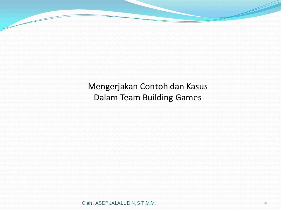 Oleh : ASEP JALALUDIN, S.T.,M.M.4 Mengerjakan Contoh dan Kasus Dalam Team Building Games