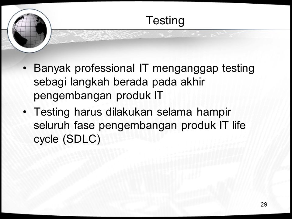 29 Testing •Banyak professional IT menganggap testing sebagi langkah berada pada akhir pengembangan produk IT •Testing harus dilakukan selama hampir s
