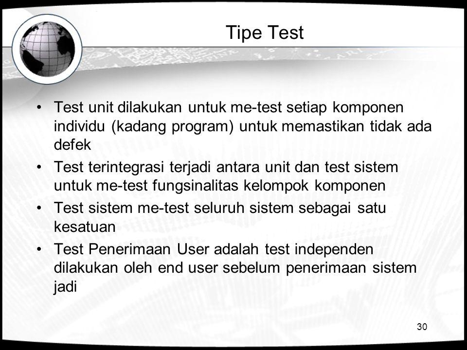 30 Tipe Test •Test unit dilakukan untuk me-test setiap komponen individu (kadang program) untuk memastikan tidak ada defek •Test terintegrasi terjadi