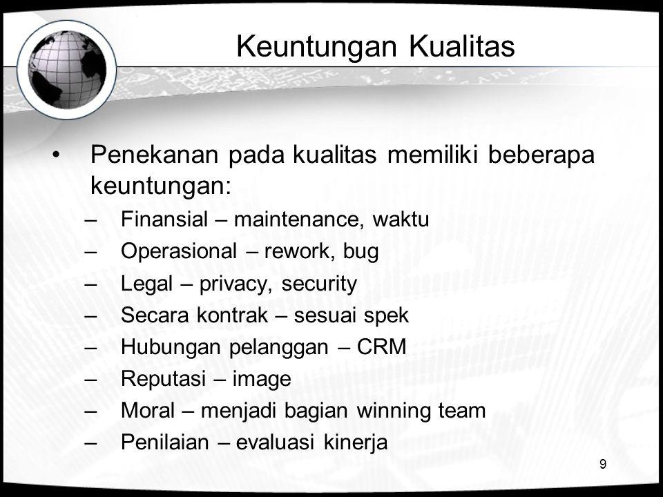 9 Keuntungan Kualitas •Penekanan pada kualitas memiliki beberapa keuntungan: –Finansial – maintenance, waktu –Operasional – rework, bug –Legal – priva