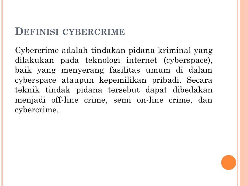 D EFINISI CYBERCRIME Cybercrime adalah tindakan pidana kriminal yang dilakukan pada teknologi internet (cyberspace), baik yang menyerang fasilitas umum di dalam cyberspace ataupun kepemilikan pribadi.