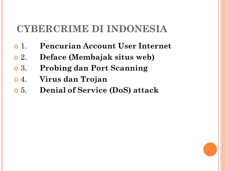 CYBERCRIME DI INDONESIA 1. Pencurian Account User Internet 2. Deface (Membajak situs web) 3. Probing dan Port Scanning 4. Virus dan Trojan 5. Denial o