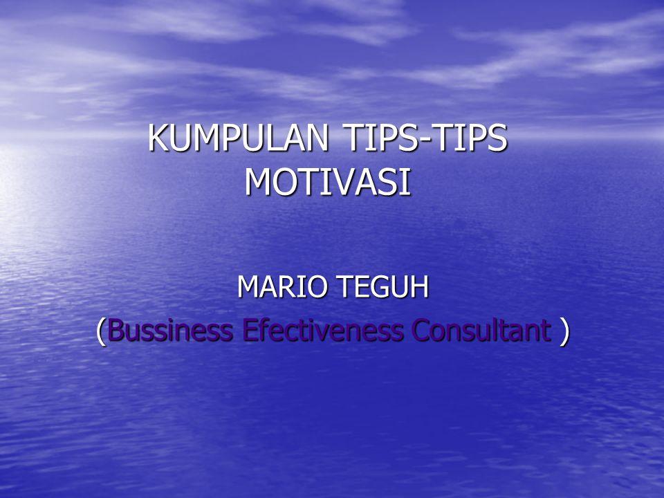 KUMPULAN TIPS-TIPS MOTIVASI MARIO TEGUH (Bussiness Efectiveness Consultant )