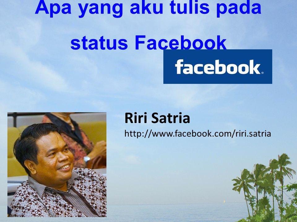 Apa yang aku tulis pada status Facebook Riri Satria http://www.facebook.com/riri.satria