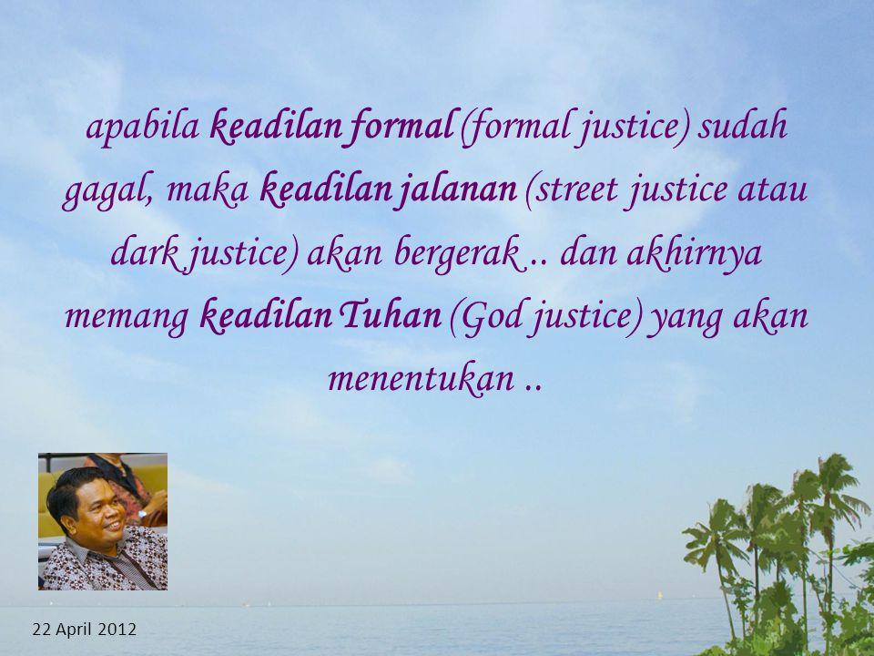apabila keadilan formal (formal justice) sudah gagal, maka keadilan jalanan (street justice atau dark justice) akan bergerak..