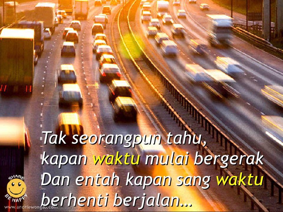 Tak seorangpun tahu, kapan waktu mulai bergerak Dan entah kapan sang waktu berhenti berjalan… Tak seorangpun tahu, kapan waktu mulai bergerak Dan enta