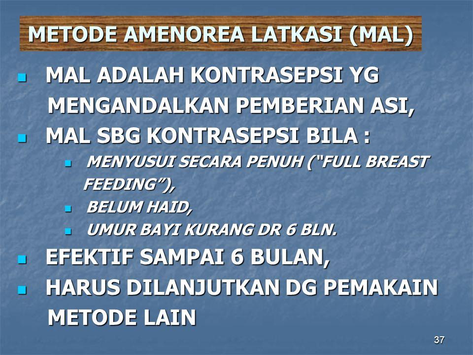 37 METODE AMENOREA LATKASI (MAL)  MAL ADALAH KONTRASEPSI YG MENGANDALKAN PEMBERIAN ASI, MENGANDALKAN PEMBERIAN ASI,  MAL SBG KONTRASEPSI BILA :  ME