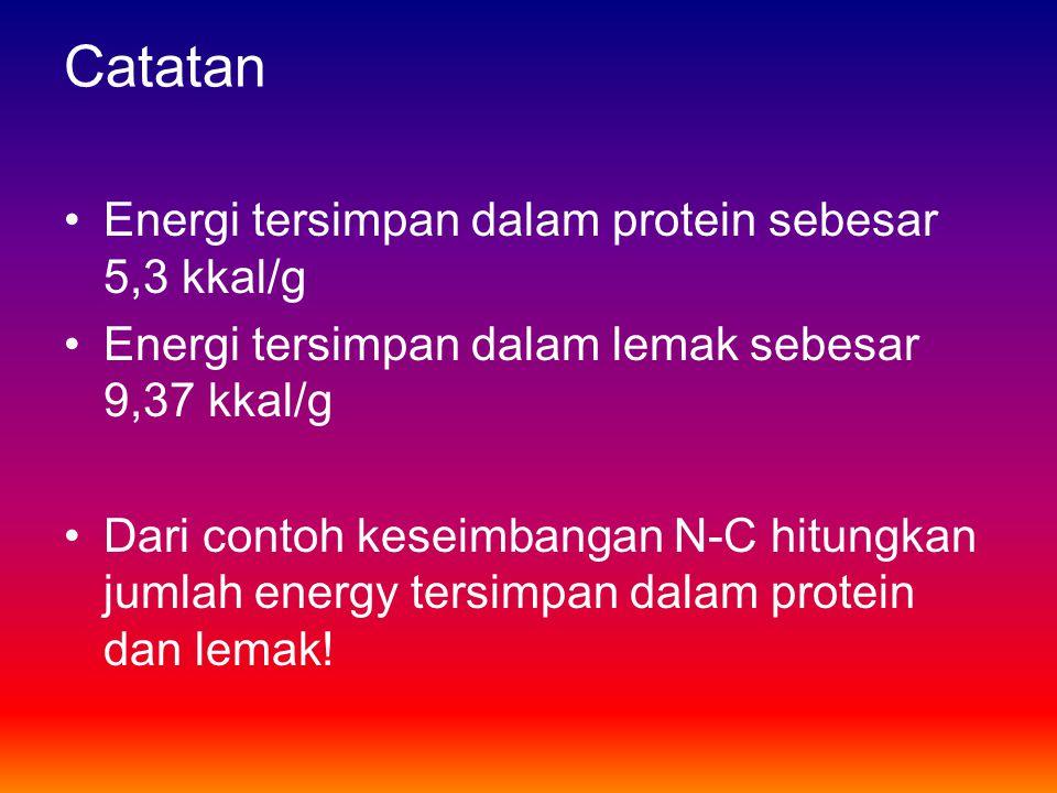 Catatan •Energi tersimpan dalam protein sebesar 5,3 kkal/g •Energi tersimpan dalam lemak sebesar 9,37 kkal/g •Dari contoh keseimbangan N-C hitungkan j