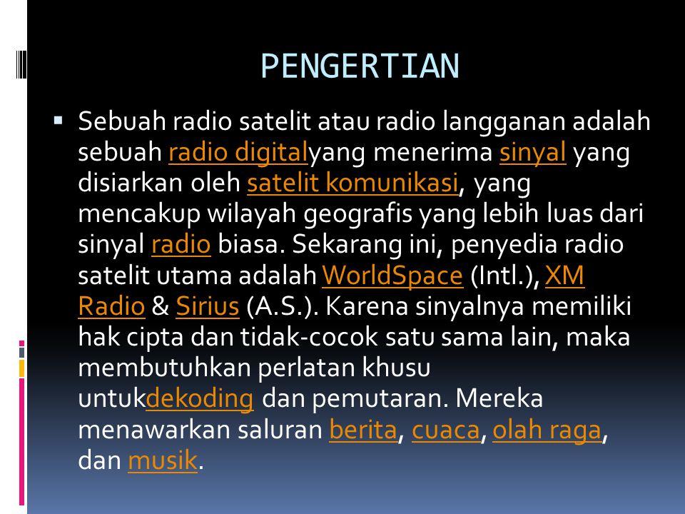 PENGERTIAN  Sebuah radio satelit atau radio langganan adalah sebuah radio digitalyang menerima sinyal yang disiarkan oleh satelit komunikasi, yang mencakup wilayah geografis yang lebih luas dari sinyal radio biasa.