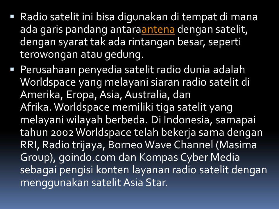  Radio satelit ini bisa digunakan di tempat di mana ada garis pandang antaraantena dengan satelit, dengan syarat tak ada rintangan besar, seperti terowongan atau gedung.antena  Perusahaan penyedia satelit radio dunia adalah Worldspace yang melayani siaran radio satelit di Amerika, Eropa, Asia, Australia, dan Afrika.